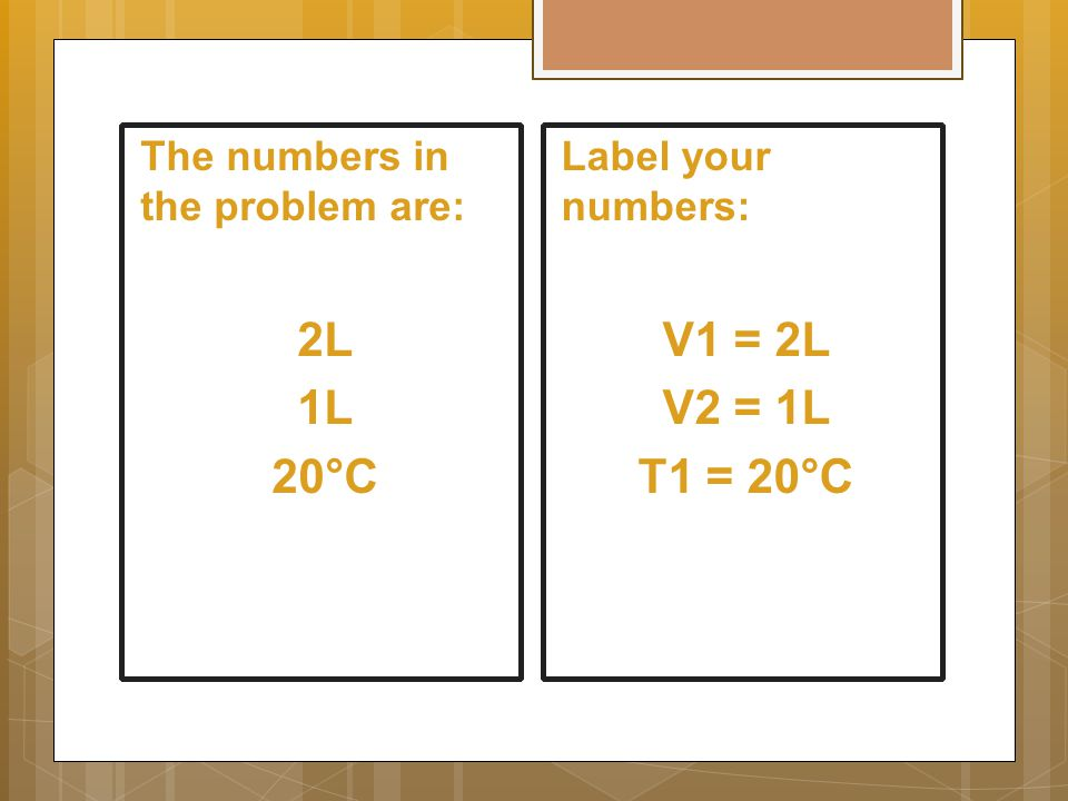 The numbers in the problem are: 2L 1L 20°C Label your numbers: V1 = 2L V2 = 1L T1 = 20°C