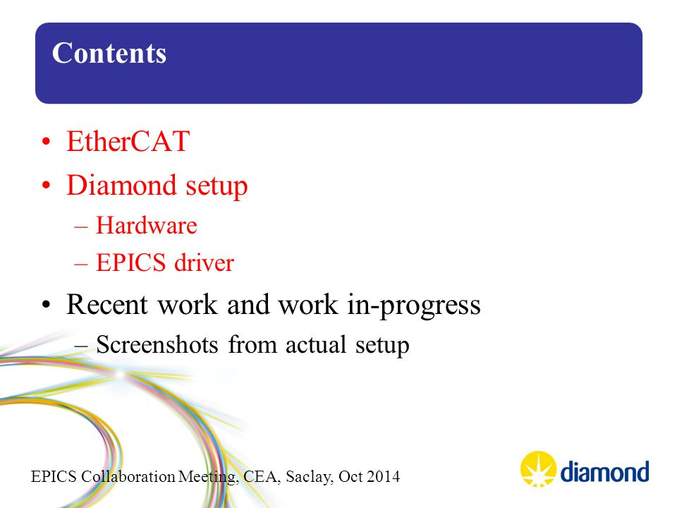 EPICS Collaboration Meeting, CEA, Saclay, Oct 2014 Contents EtherCAT Diamond setup –Hardware –EPICS driver Recent work and work in-progress –Screenshots from actual setup