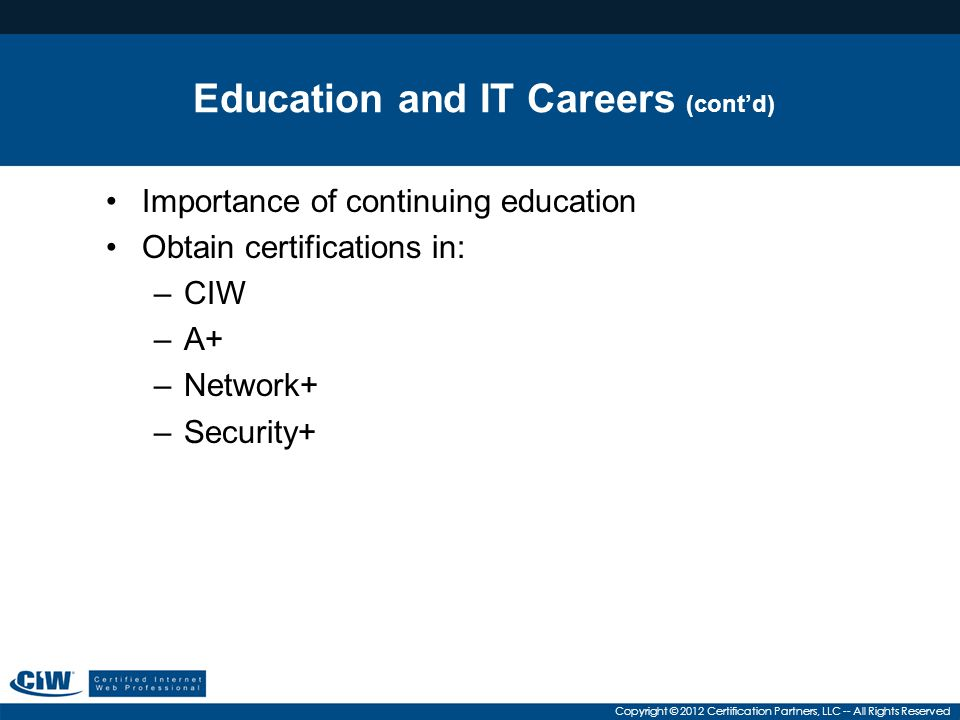 Copyright © 2012 Certification Partners, LLC -- All Rights Reserved Education and IT Careers (cont'd) Importance of continuing education Obtain certif