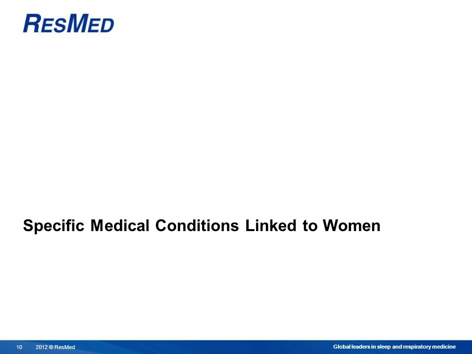 2012 © ResMed10 Global leaders in sleep and respiratory medicine Specific Medical Conditions Linked to Women