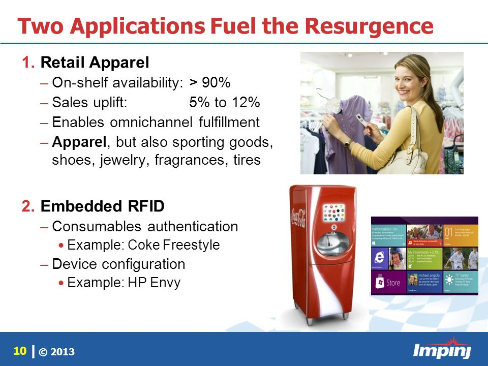 © 2013 10 | Two Applications Fuel the Resurgence 1.Retail Apparel –On-shelf availability:> 90% –Sales uplift: 5% to 12% –Enables omnichannel fulfillme
