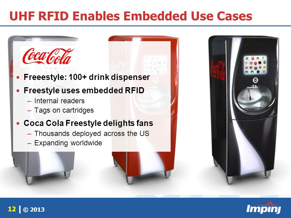 © 2013 12 | UHF RFID Enables Embedded Use Cases Freeestyle: 100+ drink dispenser Freestyle uses embedded RFID –Internal readers –Tags on cartridges Co