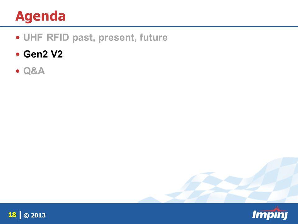 © 2013 18 | Agenda UHF RFID past, present, future Gen2 V2 Q&A