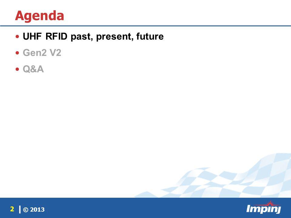 © 2013 2 | Agenda UHF RFID past, present, future Gen2 V2 Q&A