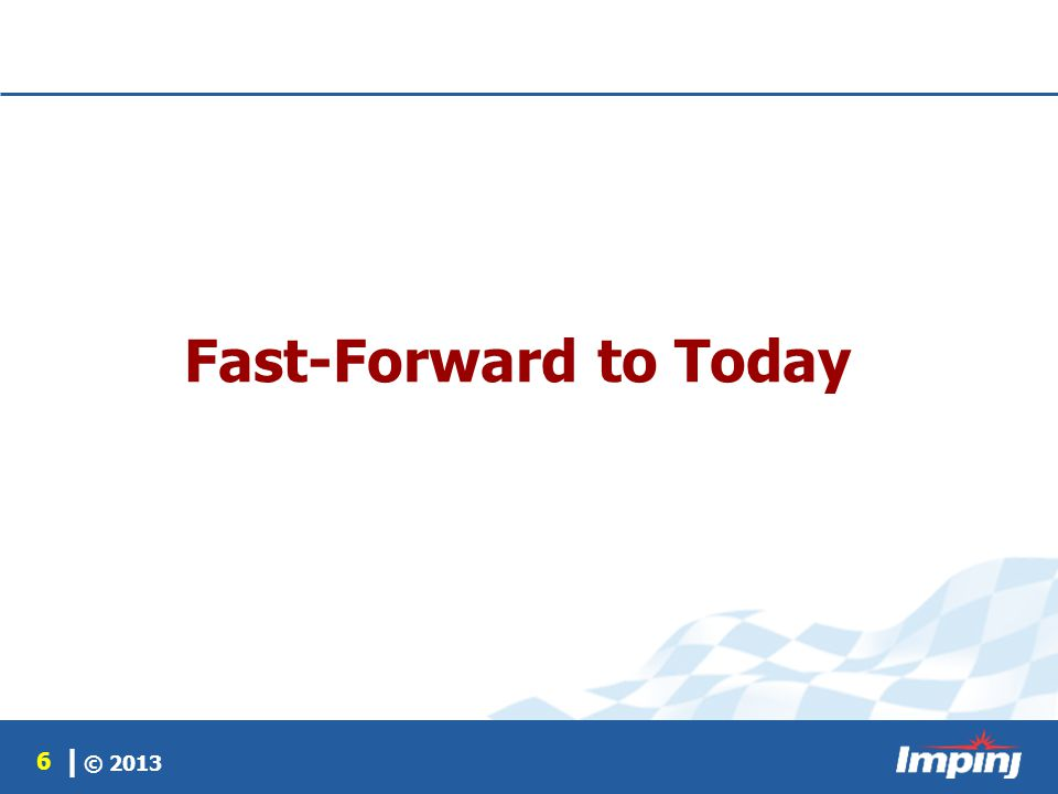 © 2013 6 | Fast-Forward to Today