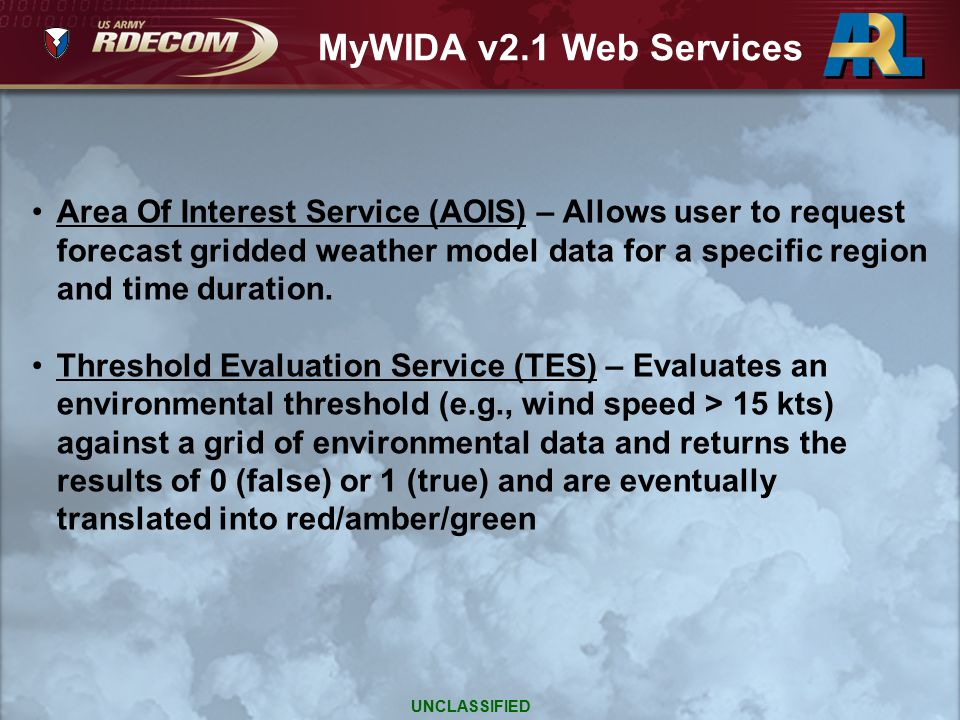Rules Evaluation Service (RES) – Evaluates a system rule (one or more thresholds) against a grid of environmental data and returns the impact level (e.g., marginal or severe) Impact Overlay Service (IOS) – Creates a Keyhole Markup Language (KML) string from a grid of impact level(s) for display via a map server (e.g., Google Earth, OpenLayers, etc.) in 2D or 3D MyWIDA v2.1 Web Services UNCLASSIFIED