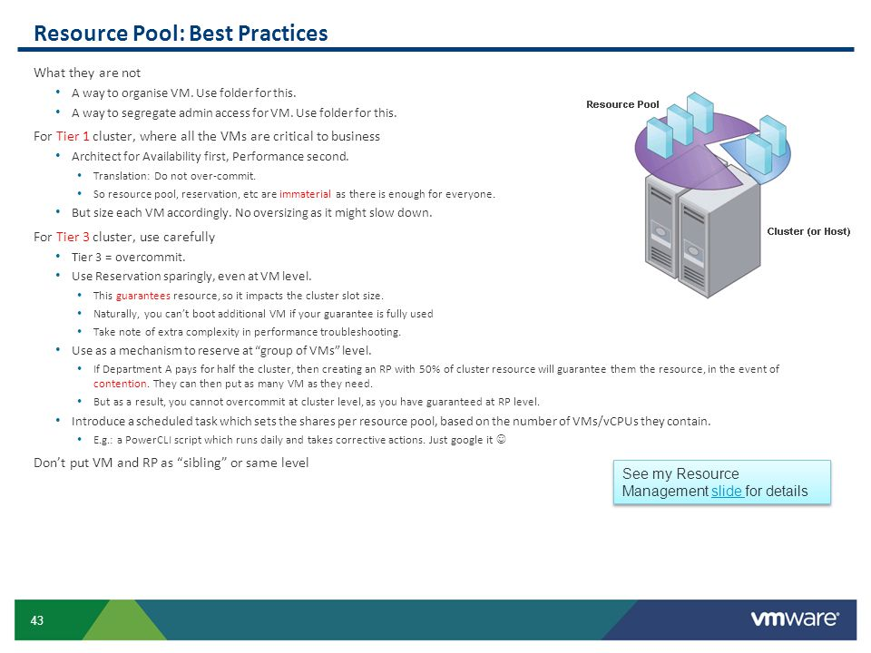 43 Resource Pool: Best Practices What they are not A way to organise VM. Use folder for this. A way to segregate admin access for VM. Use folder for t