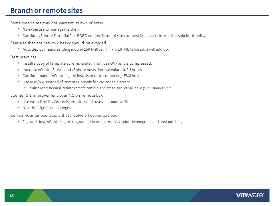 46 Branch or remote sites Some small sites may not warrant its own vCenter No expertise to manage it either. Consider vSphere Essential Plus ROBO edit