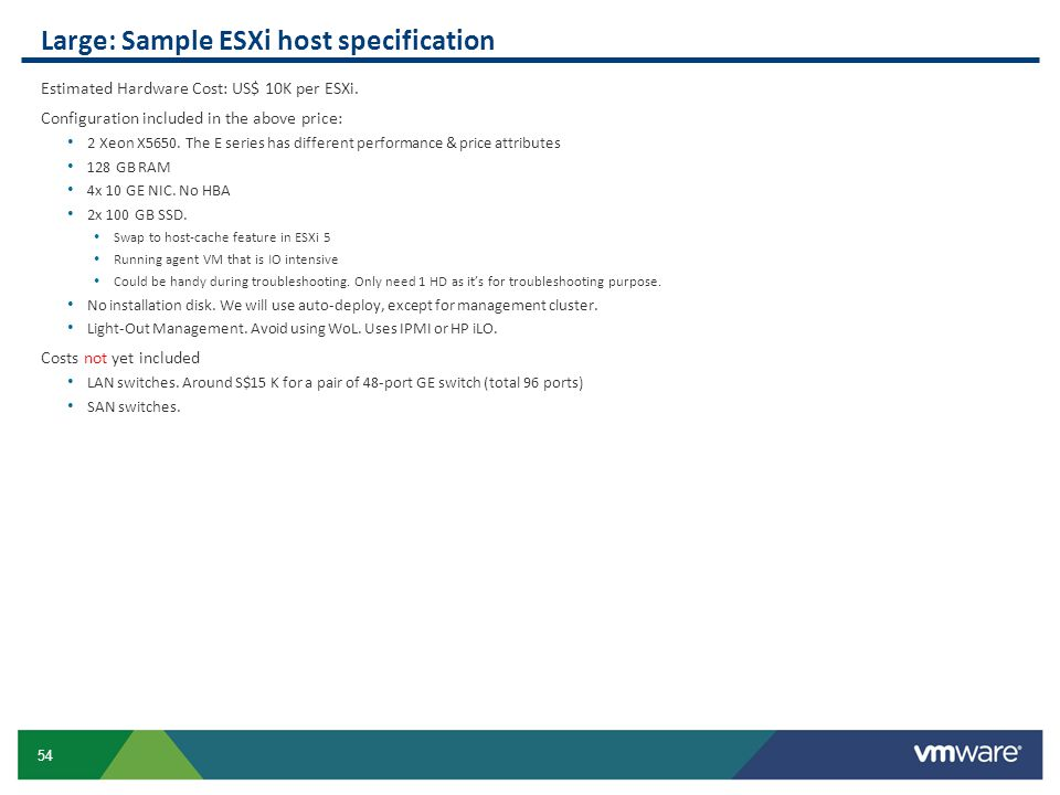 54 Large: Sample ESXi host specification Estimated Hardware Cost: US$ 10K per ESXi. Configuration included in the above price: 2 Xeon X5650. The E ser