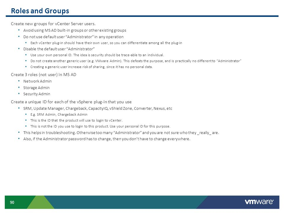 "90 Roles and Groups Create new groups for vCenter Server users. Avoid using MS AD built-in groups or other existing groups Do not use default user ""Ad"