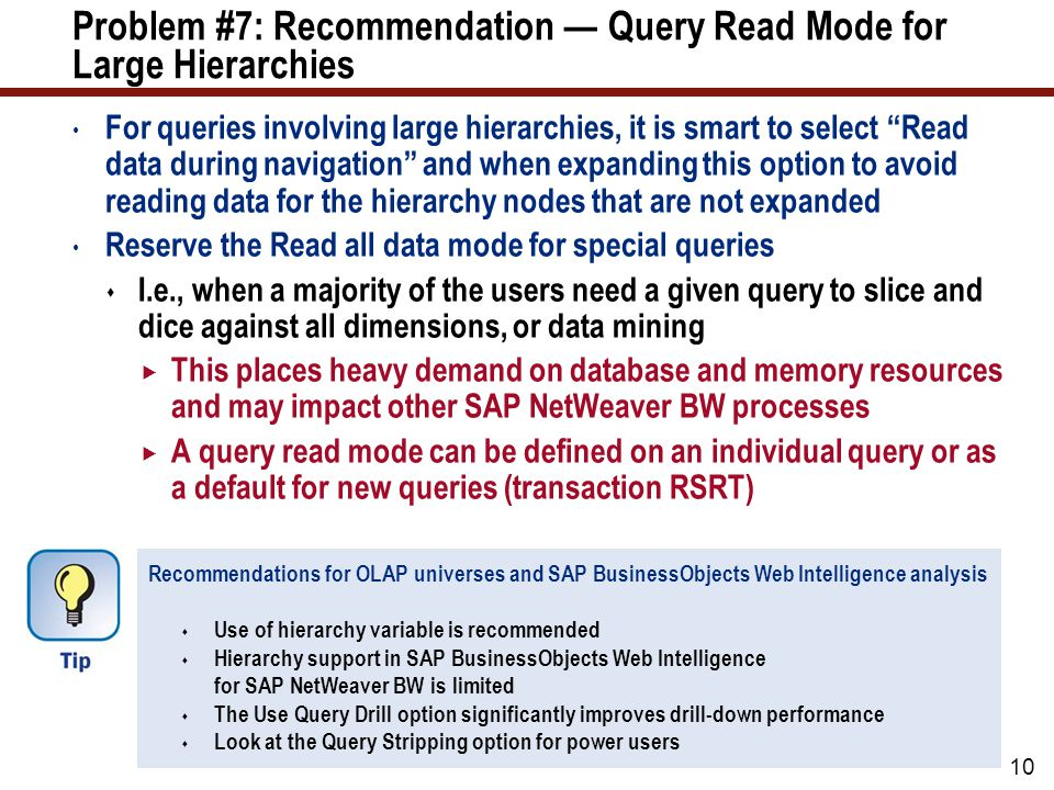 10 Problem #7: Recommendation — Query Read Mode for Large Hierarchies For queries involving large hierarchies, it is smart to select Read data during navigation and when expanding this option to avoid reading data for the hierarchy nodes that are not expanded Reserve the Read all data mode for special queries  I.e., when a majority of the users need a given query to slice and dice against all dimensions, or data mining  This places heavy demand on database and memory resources and may impact other SAP NetWeaver BW processes  A query read mode can be defined on an individual query or as a default for new queries (transaction RSRT) Recommendations for OLAP universes and SAP BusinessObjects Web Intelligence analysis  Use of hierarchy variable is recommended  Hierarchy support in SAP BusinessObjects Web Intelligence for SAP NetWeaver BW is limited  The Use Query Drill option significantly improves drill-down performance  Look at the Query Stripping option for power users