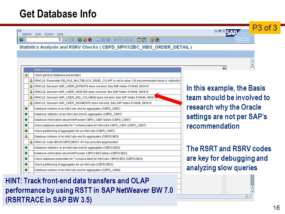 Get Database Info 16 In this example, the Basis team should be involved to research why the Oracle settings are not per SAP's recommendation The RSRT and RSRV codes are key for debugging and analyzing slow queries P3 of 3 HINT: Track front-end data transfers and OLAP performance by using RSTT in SAP NetWeaver BW 7.0 (RSRTRACE in SAP BW 3.5)