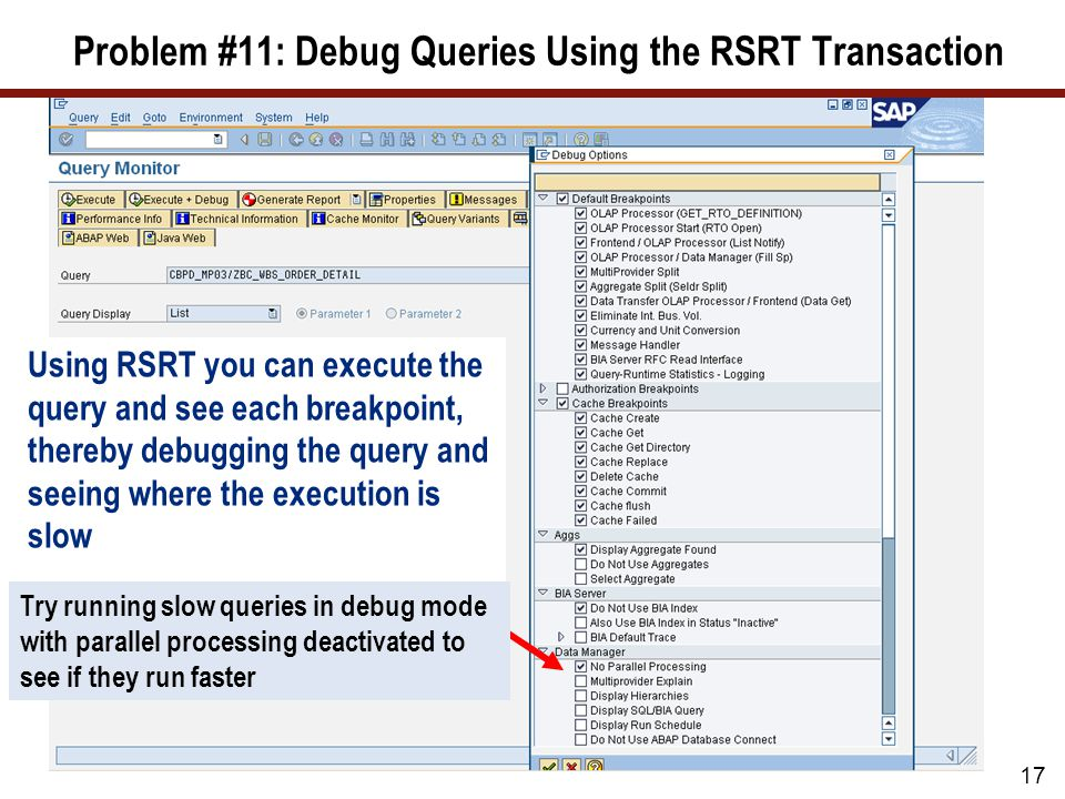 Problem #11: Debug Queries Using the RSRT Transaction 17 Using RSRT you can execute the query and see each breakpoint, thereby debugging the query and seeing where the execution is slow Try running slow queries in debug mode with parallel processing deactivated to see if they run faster