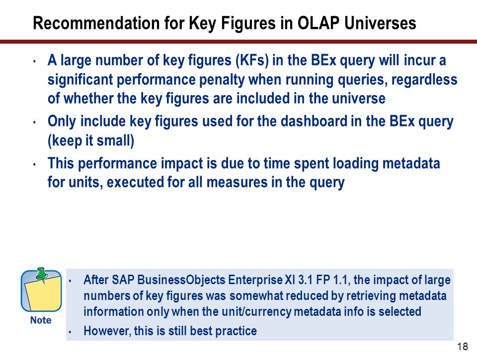 After SAP BusinessObjects Enterprise XI 3.1 FP 1.1, the impact of large numbers of key figures was somewhat reduced by retrieving metadata information only when the unit/currency metadata info is selected However, this is still best practice Recommendation for Key Figures in OLAP Universes A large number of key figures (KFs) in the BEx query will incur a significant performance penalty when running queries, regardless of whether the key figures are included in the universe Only include key figures used for the dashboard in the BEx query (keep it small) This performance impact is due to time spent loading metadata for units, executed for all measures in the query 18