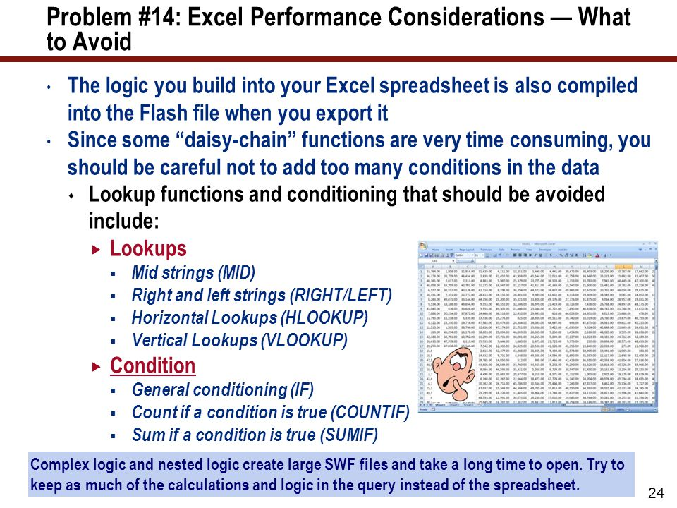 Problem #14: Excel Performance Considerations — What to Avoid The logic you build into your Excel spreadsheet is also compiled into the Flash file when you export it Since some daisy-chain functions are very time consuming, you should be careful not to add too many conditions in the data  Lookup functions and conditioning that should be avoided include:  Lookups  Mid strings (MID)  Right and left strings (RIGHT/LEFT)  Horizontal Lookups (HLOOKUP)  Vertical Lookups (VLOOKUP)  Condition  General conditioning (IF)  Count if a condition is true (COUNTIF)  Sum if a condition is true (SUMIF) 24 Complex logic and nested logic create large SWF files and take a long time to open.