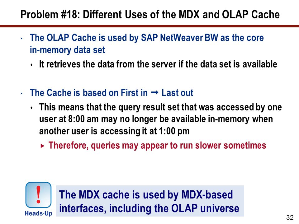 Problem #18: Different Uses of the MDX and OLAP Cache The OLAP Cache is used by SAP NetWeaver BW as the core in-memory data set  It retrieves the data from the server if the data set is available The Cache is based on First in  Last out  This means that the query result set that was accessed by one user at 8:00 am may no longer be available in-memory when another user is accessing it at 1:00 pm  Therefore, queries may appear to run slower sometimes 32 The MDX cache is used by MDX-based interfaces, including the OLAP universe