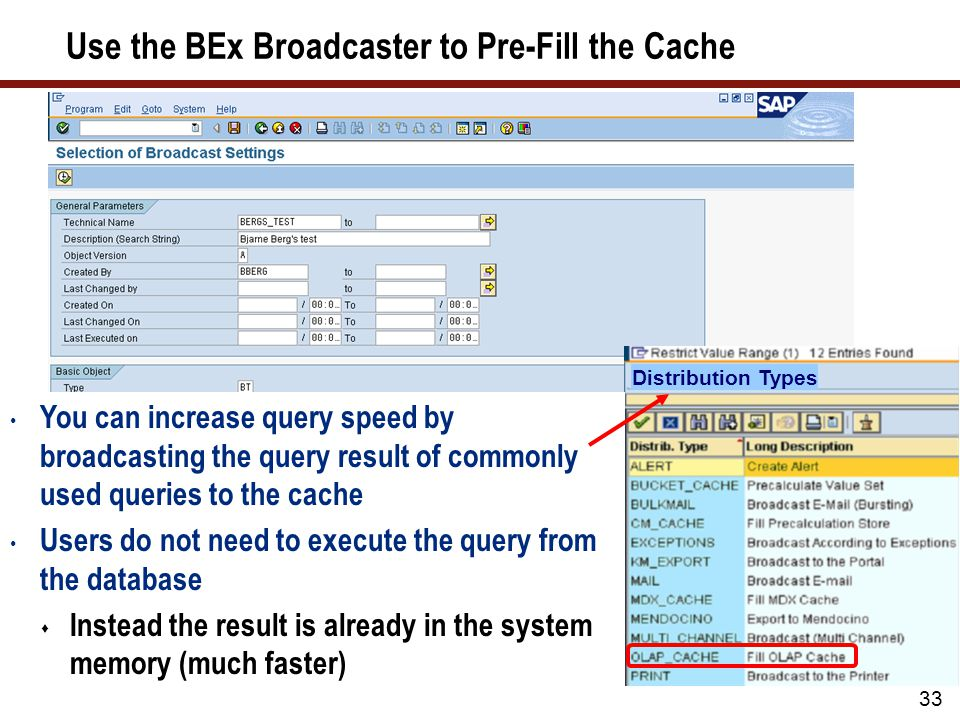 Use the BEx Broadcaster to Pre-Fill the Cache 33 Distribution Types You can increase query speed by broadcasting the query result of commonly used queries to the cache Users do not need to execute the query from the database  Instead the result is already in the system memory (much faster)