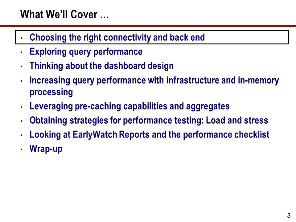 What We'll Cover … Choosing the right connectivity and back end Exploring query performance Thinking about the dashboard design Increasing query performance with infrastructure and in-memory processing Leveraging pre-caching capabilities and aggregates Obtaining strategies for performance testing: Load and stress Looking at EarlyWatch Reports and the performance checklist Wrap-up 3