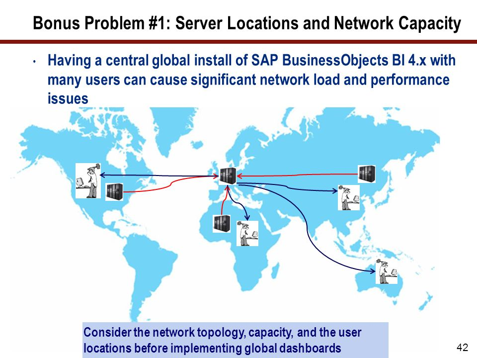 Bonus Problem #1: Server Locations and Network Capacity Having a central global install of SAP BusinessObjects BI 4.x with many users can cause significant network load and performance issues 42 Consider the network topology, capacity, and the user locations before implementing global dashboards