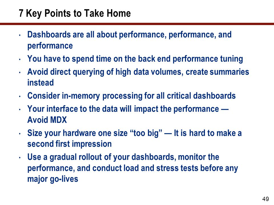 7 Key Points to Take Home Dashboards are all about performance, performance, and performance You have to spend time on the back end performance tuning