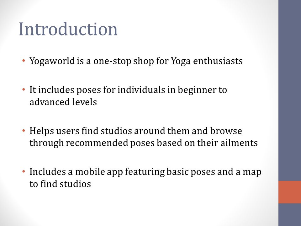 Objectives To provide a complete application for learning/knowing about yoga To provide a platform to purchase products related to yoga To make available information regarding health benefits of yoga and what poses to practice for specific disorders To enable easy access to information on a mobile platform