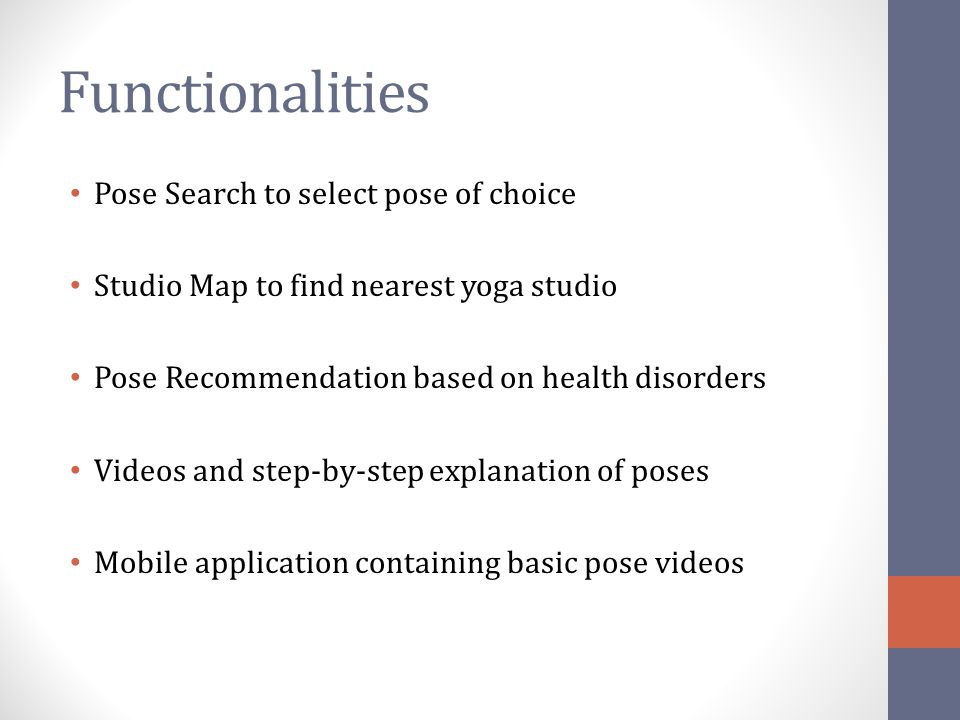 Functionalities Pose Search to select pose of choice Studio Map to find nearest yoga studio Pose Recommendation based on health disorders Videos and s
