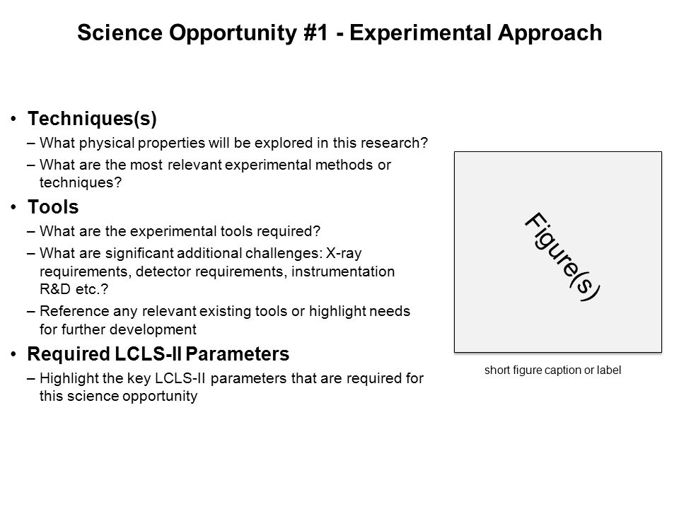 Figure(s) Summary (breakout session name) Science Opportunity #N Science Challenge/Opportunity –Describe an important open science question in your field that can be advanced by the capabilities of LCLS-II –What is impeding progress?, Why now – why is this timely.