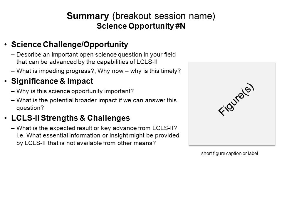 Figure(s) Summary (breakout session name) Science Opportunity #N Science Challenge/Opportunity –Describe an important open science question in your field that can be advanced by the capabilities of LCLS-II –What is impeding progress , Why now – why is this timely.