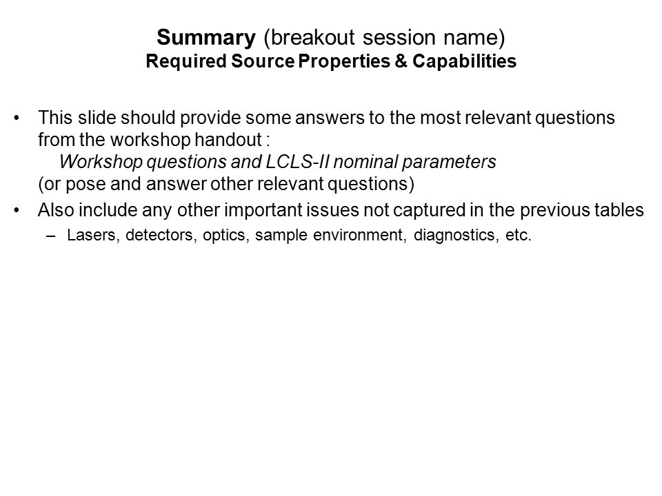 Workshop Charge  Identify most important science drivers (transformational, grand challenge level) that can uniquely be addressed using capabilities of LCLS-II (high rep rate <5 keV, 1-25 keV at 120 Hz)  Near-term science consistent with LCLS-II baseline  Future science consistent with potential LCLS-II upgrades  Succinct statement of why this science is transformational What are important outstanding questions in your field.