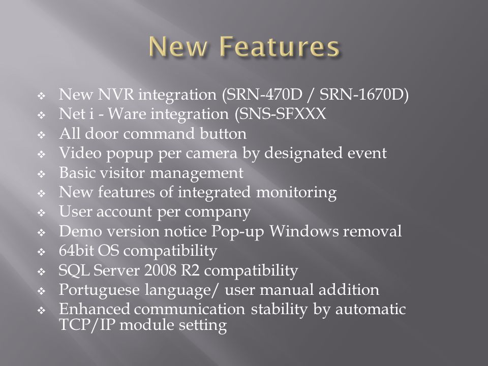  New NVR integration (SRN-470D / SRN-1670D)  Net i - Ware integration (SNS-SFXXX  All door command button  Video popup per camera by designated event  Basic visitor management  New features of integrated monitoring  User account per company  Demo version notice Pop-up Windows removal  64bit OS compatibility  SQL Server 2008 R2 compatibility  Portuguese language/ user manual addition  Enhanced communication stability by automatic TCP/IP module setting