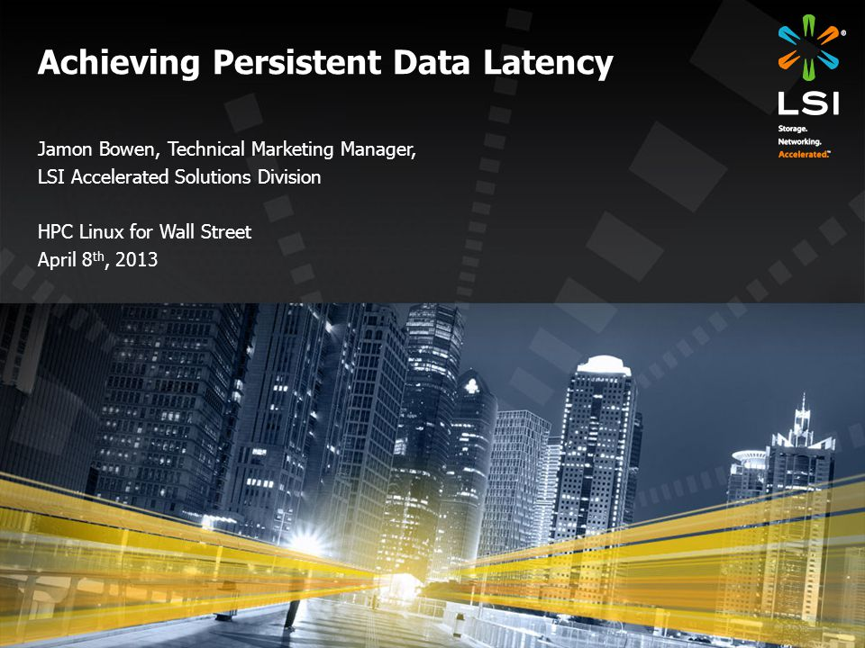 Achieving Persistent Data Latency Jamon Bowen, Technical Marketing Manager, LSI Accelerated Solutions Division HPC Linux for Wall Street April 8 th, 2