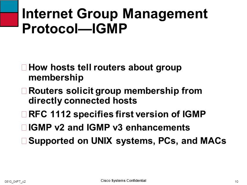 Internet Group Management Protocol—IGMP •IGMP v1 Queries Querier sends IGMP query messages to 224.0.0.1 with ttl = 1 One router on LAN is designated/elected to send queries Query interval 60–120 seconds Reports IGMP report sent by one host suppresses sending by others Restrict to one report per group per LAN Unsolicited reports sent by host, when it first joins the group 11 Cisco Systems Confidential 0810_04F7_c2