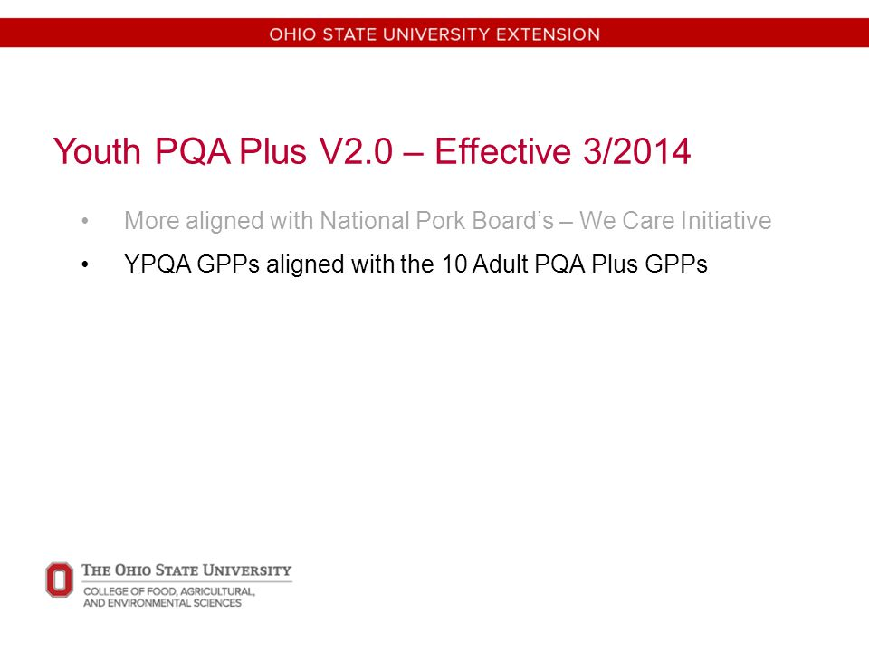 Youth PQA Plus V2.0 – Effective 3/2014 More aligned with National Pork Board's – We Care Initiative YPQA GPPs aligned with the 10 Adult PQA Plus GPPs