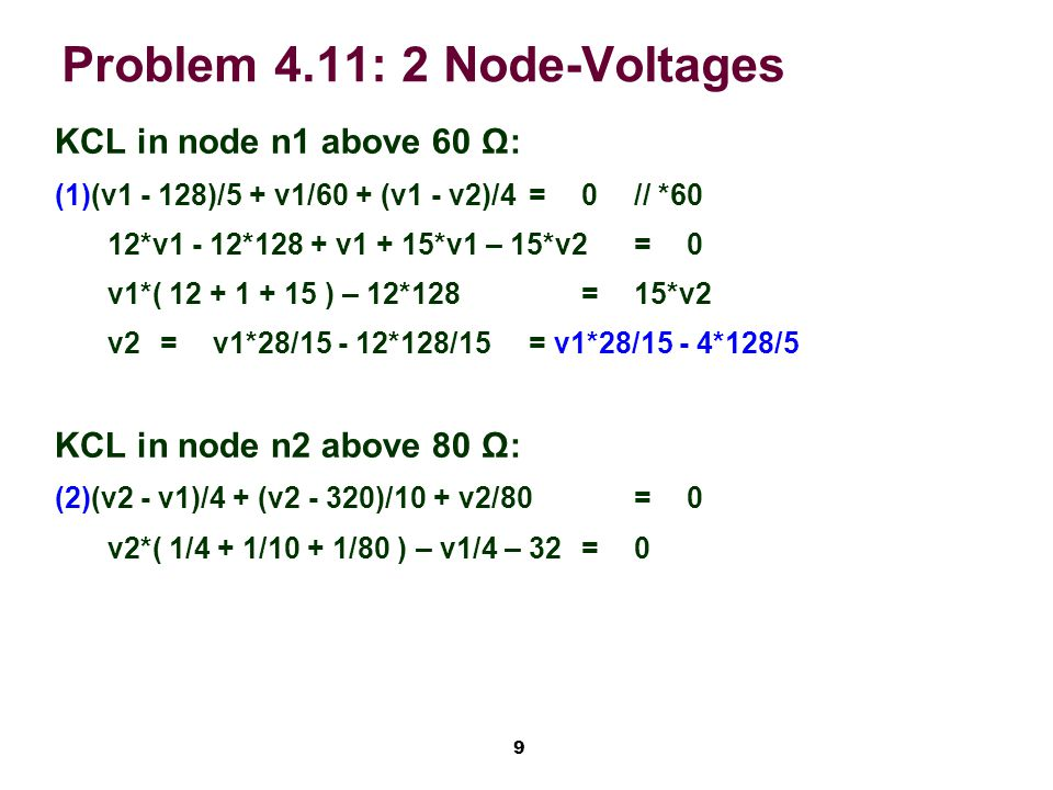 9 Problem 4.11: 2 Node-Voltages KCL in node n1 above 60 Ω: (1)(v1 - 128)/5 + v1/60 + (v1 - v2)/4=0// *60 12*v1 - 12*128 + v1 + 15*v1 – 15*v2=0 v1*( 12 + 1 + 15 ) – 12*128=15*v2 v2=v1*28/15 - 12*128/15= v1*28/15 - 4*128/5 KCL in node n2 above 80 Ω: (2)(v2 - v1)/4 + (v2 - 320)/10 + v2/80=0 v2*( 1/4 + 1/10 + 1/80 ) – v1/4 – 32=0