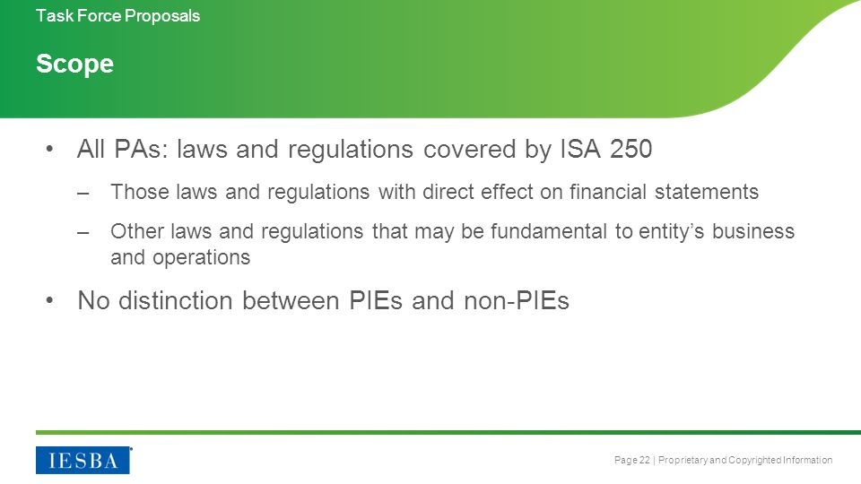 Page 22 | Proprietary and Copyrighted Information Scope All PAs: laws and regulations covered by ISA 250 –Those laws and regulations with direct effect on financial statements –Other laws and regulations that may be fundamental to entity's business and operations No distinction between PIEs and non-PIEs Task Force Proposals