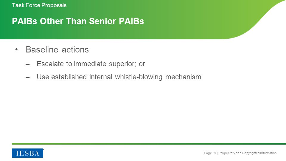 Page 29 | Proprietary and Copyrighted Information PAIBs Other Than Senior PAIBs Baseline actions –Escalate to immediate superior; or –Use established internal whistle-blowing mechanism Task Force Proposals