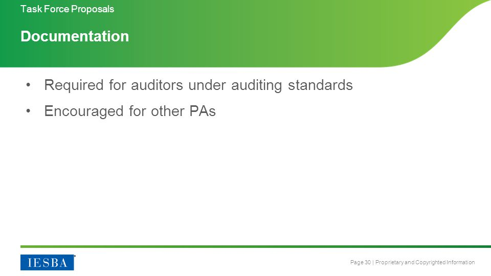Page 30 | Proprietary and Copyrighted Information Documentation Required for auditors under auditing standards Encouraged for other PAs Task Force Proposals