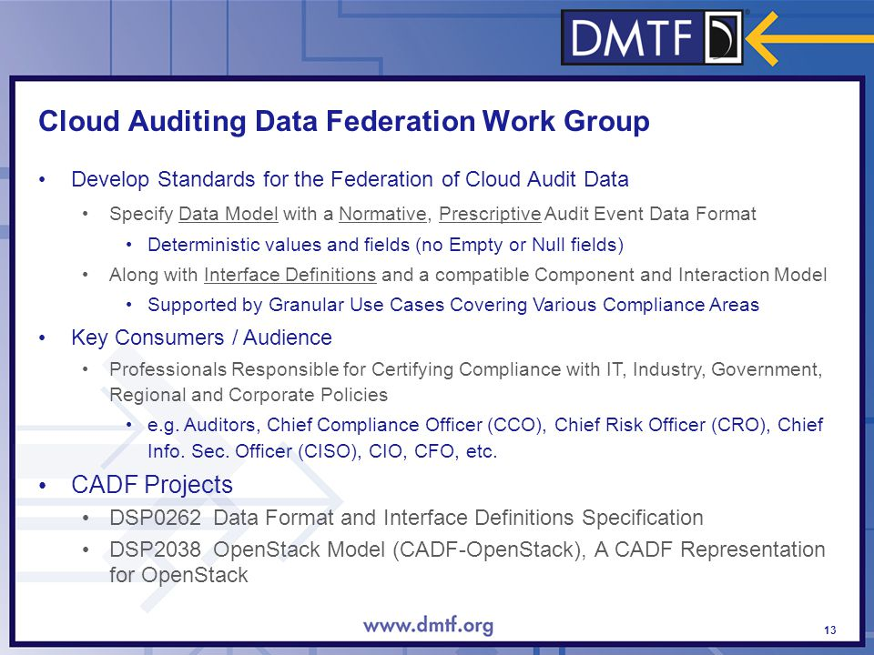Cloud Auditing Data Federation Work Group 13 Develop Standards for the Federation of Cloud Audit Data Specify Data Model with a Normative, Prescriptive Audit Event Data Format Deterministic values and fields (no Empty or Null fields) Along with Interface Definitions and a compatible Component and Interaction Model Supported by Granular Use Cases Covering Various Compliance Areas Key Consumers / Audience Professionals Responsible for Certifying Compliance with IT, Industry, Government, Regional and Corporate Policies e.g.