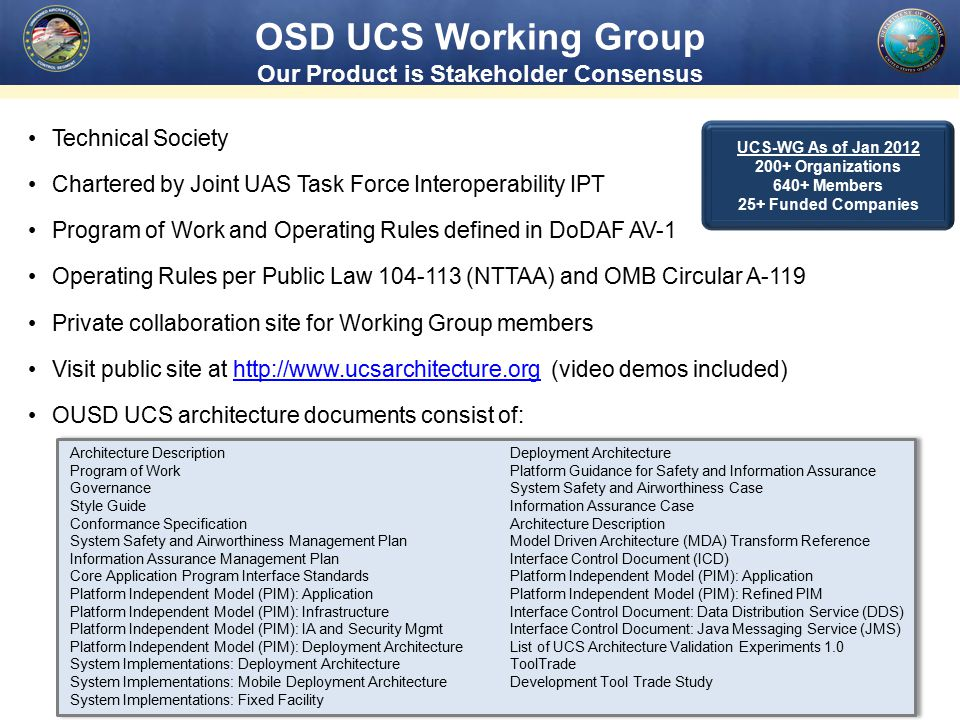 OSD UCS Working Group Our Product is Stakeholder Consensus Technical Society Chartered by Joint UAS Task Force Interoperability IPT Program of Work and Operating Rules defined in DoDAF AV-1 Operating Rules per Public Law 104-113 (NTTAA) and OMB Circular A-119 Private collaboration site for Working Group members Visit public site at http://www.ucsarchitecture.org (video demos included)http://www.ucsarchitecture.org OUSD UCS architecture documents consist of: UCS-WG As of Jan 2012 200+ Organizations 640+ Members 25+ Funded Companies Architecture Description Program of Work Governance Style Guide Conformance Specification System Safety and Airworthiness Management Plan Information Assurance Management Plan Core Application Program Interface Standards Platform Independent Model (PIM): Application Platform Independent Model (PIM): Infrastructure Platform Independent Model (PIM): IA and Security Mgmt Platform Independent Model (PIM): Deployment Architecture System Implementations: Deployment Architecture System Implementations: Mobile Deployment Architecture System Implementations: Fixed Facility Deployment Architecture Platform Guidance for Safety and Information Assurance System Safety and Airworthiness Case Information Assurance Case Architecture Description Model Driven Architecture (MDA) Transform Reference Interface Control Document (ICD) Platform Independent Model (PIM): Application Platform Independent Model (PIM): Refined PIM Interface Control Document: Data Distribution Service (DDS) Interface Control Document: Java Messaging Service (JMS) List of UCS Architecture Validation Experiments 1.0 ToolTrade Development Tool Trade Study