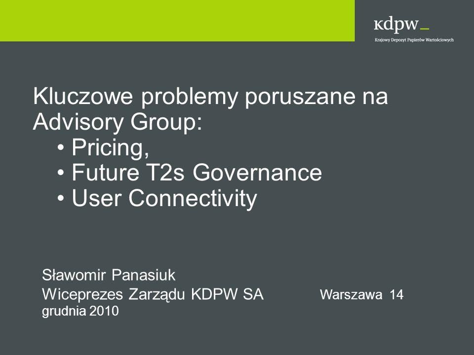Kluczowe problemy poruszane na Advisory Group: Pricing, Future T2s Governance User Connectivity Sławomir Panasiuk Wiceprezes Zarządu KDPW SA Warszawa 14 grudnia 2010