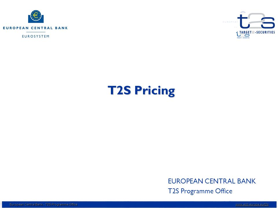 European Central Bank - T2S Programme Office www.ecb.europa.eu/t2s T2S Pricing EUROPEAN CENTRAL BANK T2S Programme Office