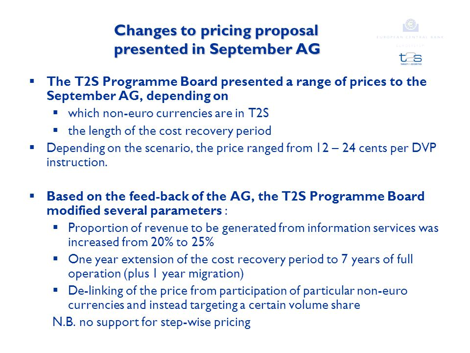 Changes to pricing proposal presented in September AG  The T2S Programme Board presented a range of prices to the September AG, depending on  which