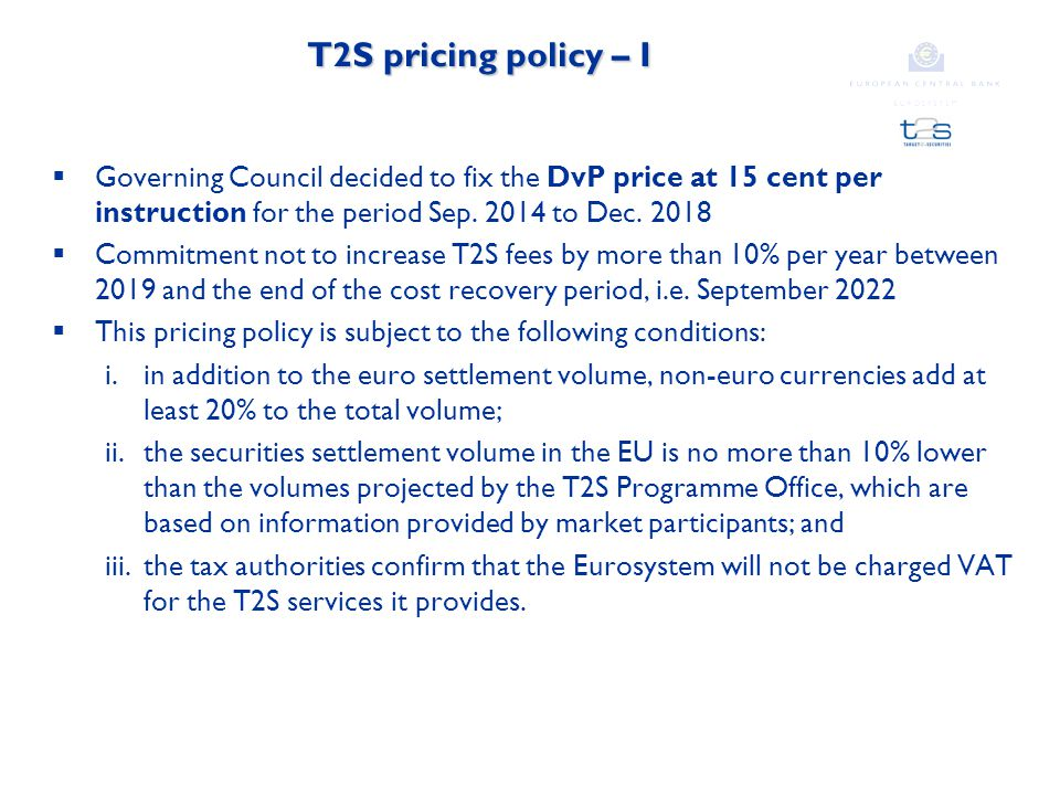 T2S pricing policy – I  Governing Council decided to fix the DvP price at 15 cent per instruction for the period Sep.