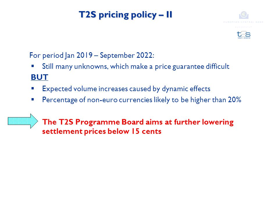T2S pricing policy – II For period Jan 2019 – September 2022:  Still many unknowns, which make a price guarantee difficult BUT  Expected volume increases caused by dynamic effects  Percentage of non-euro currencies likely to be higher than 20% The T2S Programme Board aims at further lowering settlement prices below 15 cents