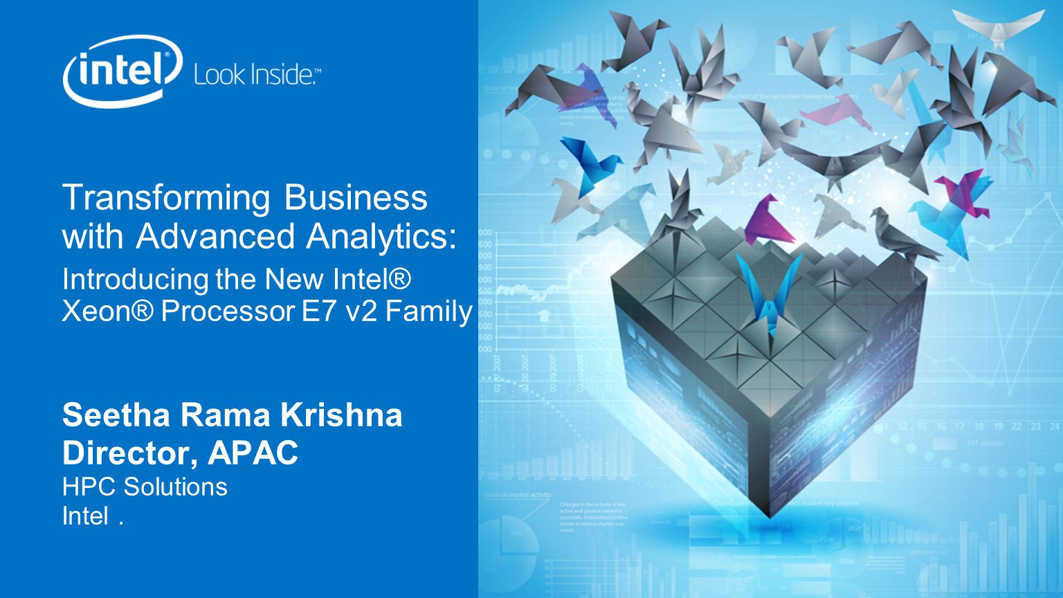 Transforming Business with Advanced Analytics: Introducing the New Intel® Xeon® Processor E7 v2 Family Seetha Rama Krishna Director, APAC HPC Solutions Intel.