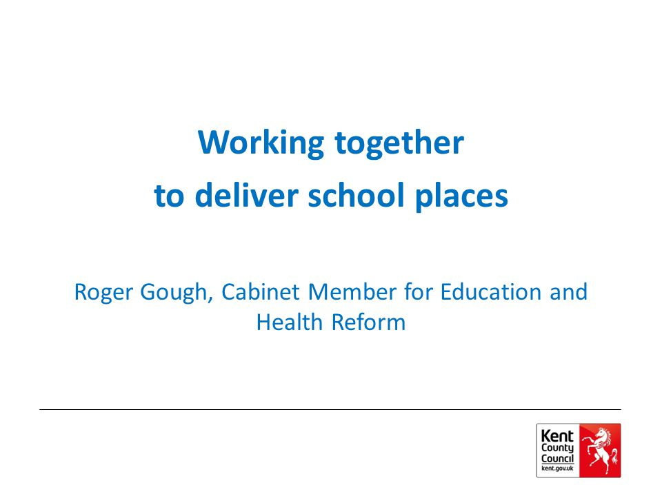 Working together to deliver school places Roger Gough, Cabinet Member for Education and Health Reform