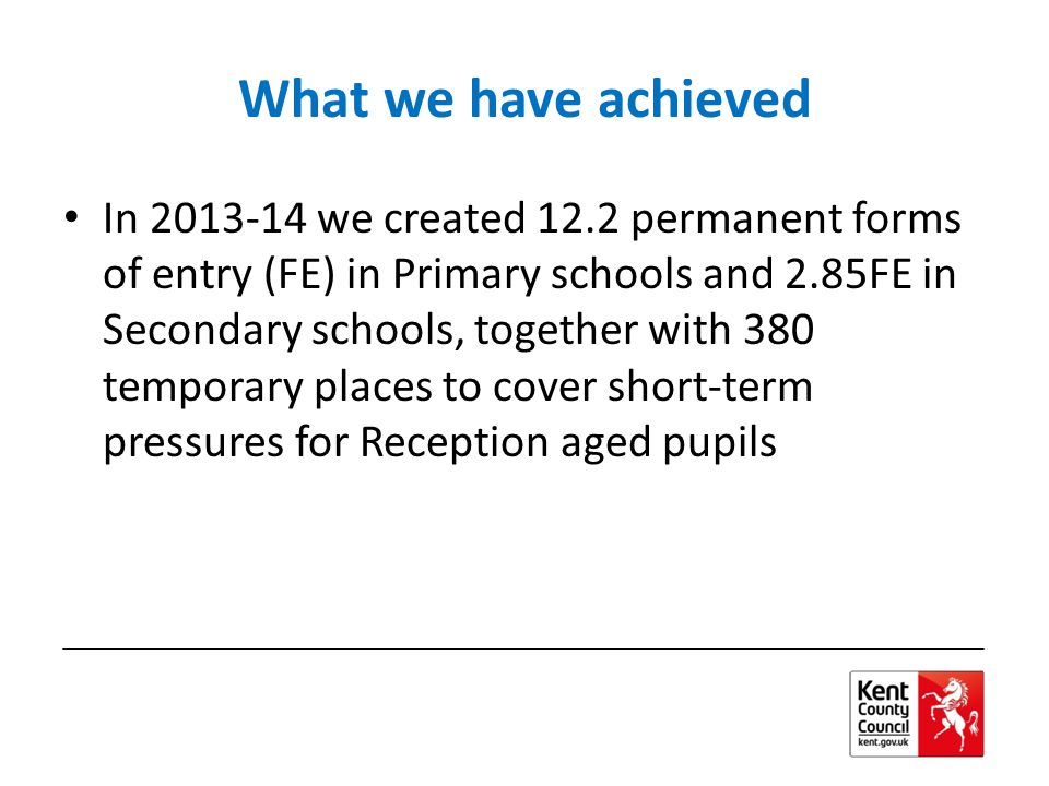What we have achieved In 2013-14 we created 12.2 permanent forms of entry (FE) in Primary schools and 2.85FE in Secondary schools, together with 380 temporary places to cover short-term pressures for Reception aged pupils