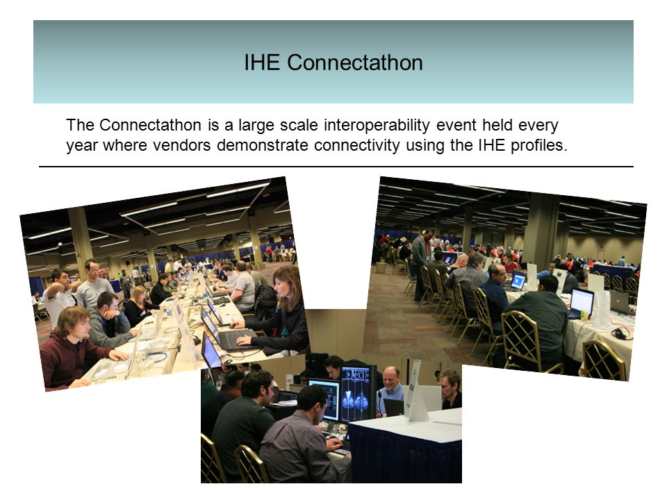 IHE Connectathon The Connectathon is a large scale interoperability event held every year where vendors demonstrate connectivity using the IHE profiles.