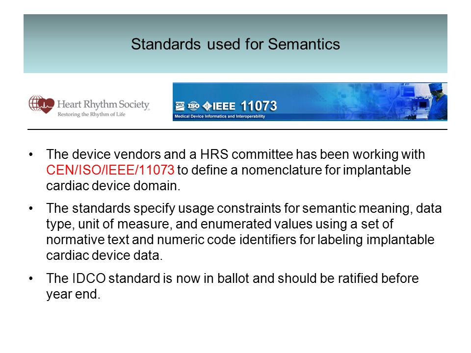 Standards used for Semantics The device vendors and a HRS committee has been working with CEN/ISO/IEEE/11073 to define a nomenclature for implantable cardiac device domain.