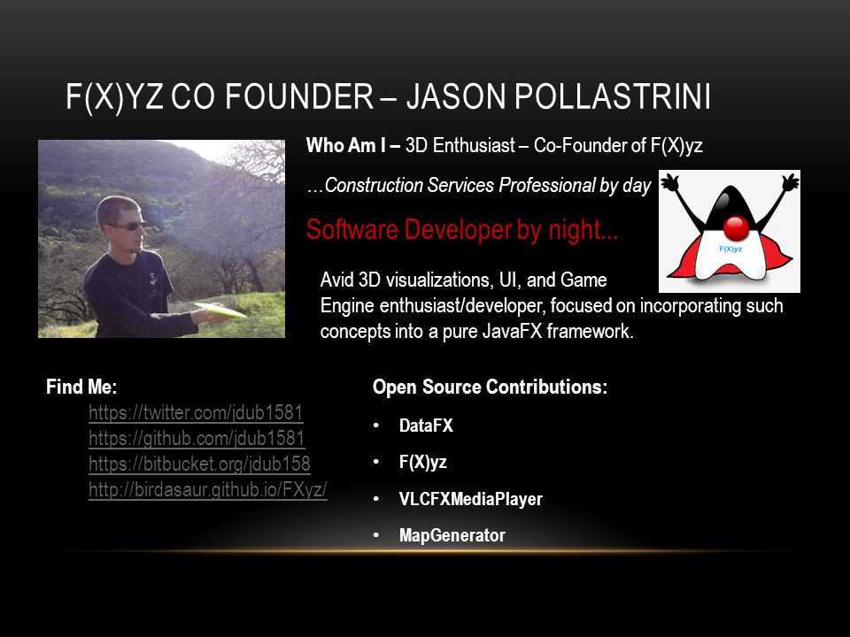 F(X)YZ CO FOUNDER – JASON POLLASTRINI Open Source Contributions: DataFX F(X)yz VLCFXMediaPlayer MapGenerator Who Am I – 3D Enthusiast – Co-Founder of